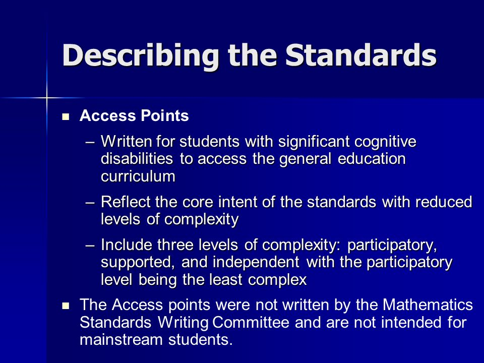 Describing the Standards Access Points –Written for students with significant cognitive disabilities to access the general education curriculum –Reflect the core intent of the standards with reduced levels of complexity –Include three levels of complexity: participatory, supported, and independent with the participatory level being the least complex The Access points were not written by the Mathematics Standards Writing Committee and are not intended for mainstream students.