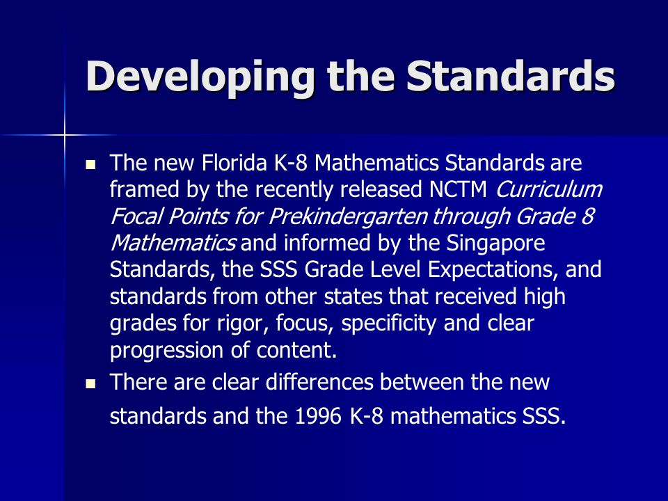 Developing the Standards The new Florida K-8 Mathematics Standards are framed by the recently released NCTM Curriculum Focal Points for Prekindergarten through Grade 8 Mathematics and informed by the Singapore Standards, the SSS Grade Level Expectations, and standards from other states that received high grades for rigor, focus, specificity and clear progression of content.