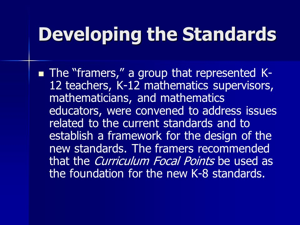 Developing the Standards The framers, a group that represented K- 12 teachers, K-12 mathematics supervisors, mathematicians, and mathematics educators, were convened to address issues related to the current standards and to establish a framework for the design of the new standards.