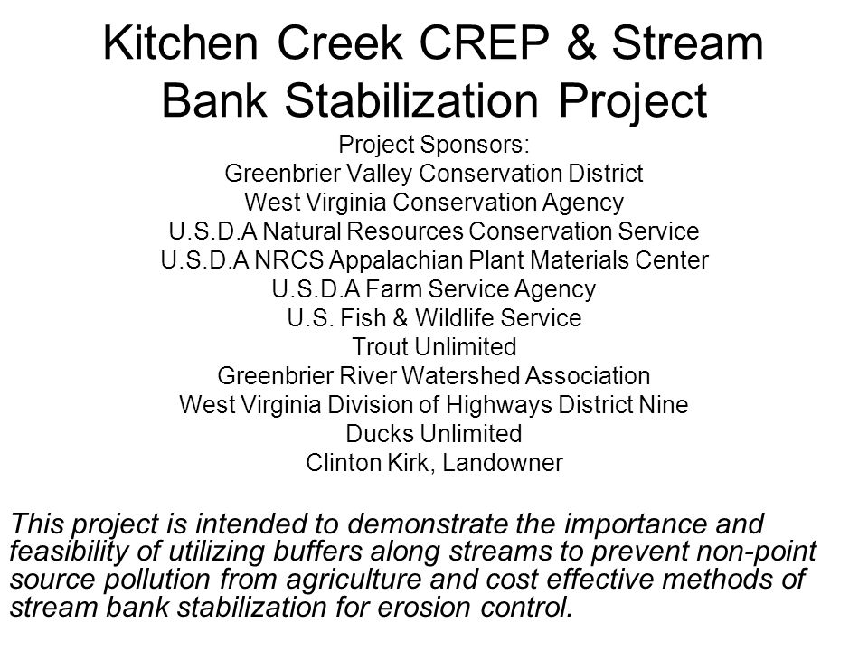 Kitchen Creek CREP & Stream Bank Stabilization Project Project Sponsors: Greenbrier Valley Conservation District West Virginia Conservation Agency U.S.D.A Natural Resources Conservation Service U.S.D.A NRCS Appalachian Plant Materials Center U.S.D.A Farm Service Agency U.S.