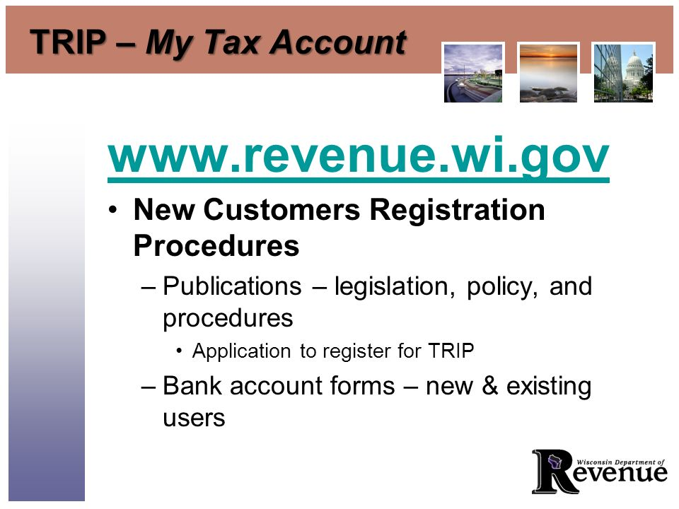 TRIP – My Tax Account www.revenue.wi.gov New Customers Registration Procedures –Publications – legislation, policy, and procedures Application to register for TRIP –Bank account forms – new & existing users