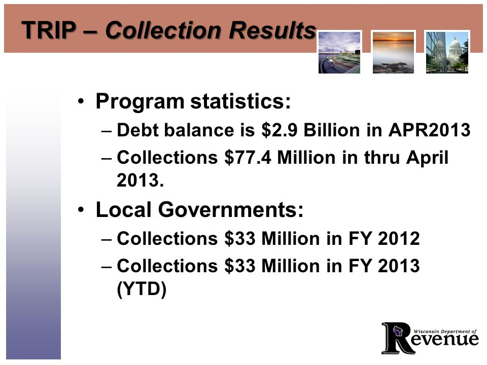 TRIP – Collection Results Program statistics: –Debt balance is $2.9 Billion in APR2013 –Collections $77.4 Million in thru April 2013.
