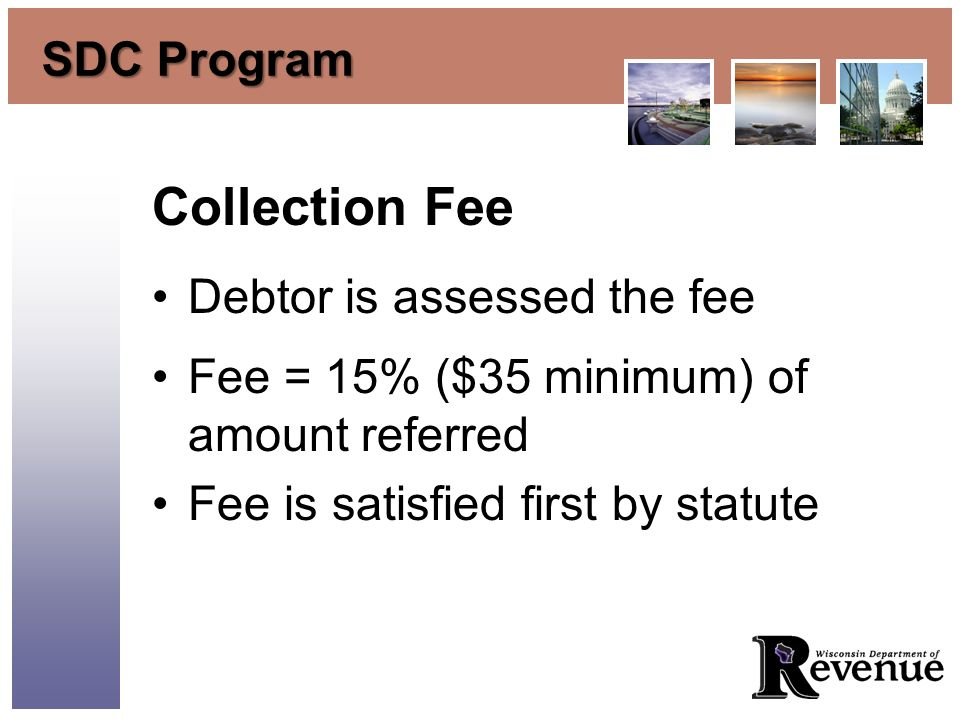 SDC Program Collection Fee Debtor is assessed the fee Fee = 15% ($35 minimum) of amount referred Fee is satisfied first by statute