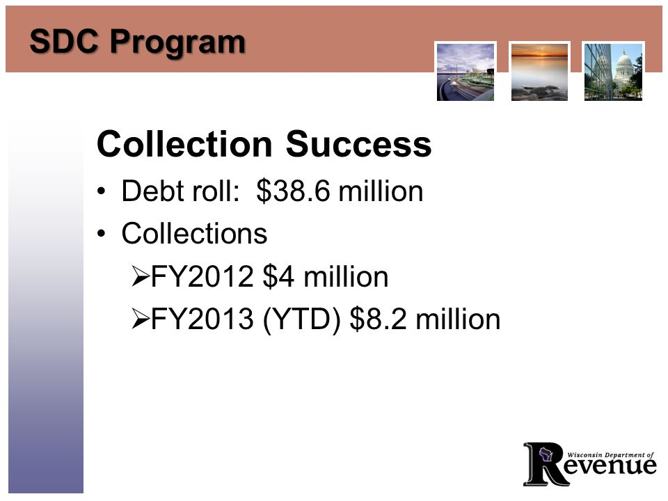 SDC Program Collection Success Debt roll: $38.6 million Collections FY2012 $4 million FY2013 (YTD) $8.2 million