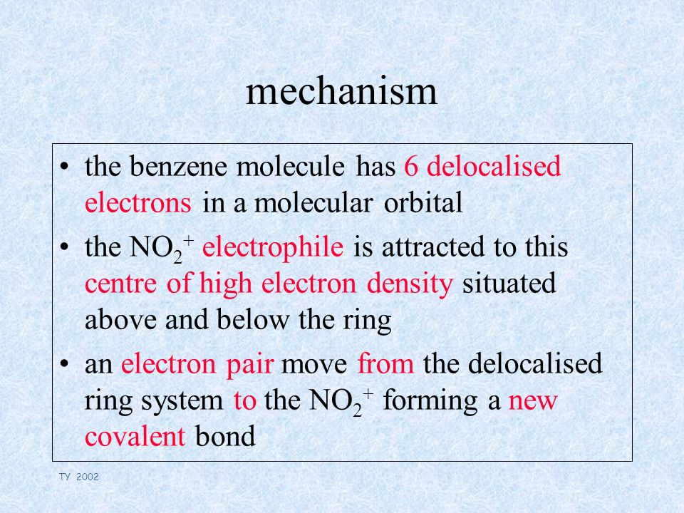 TY 2002 mechanism the benzene molecule has 6 delocalised electrons in a molecular orbital the NO 2 + electrophile is attracted to this centre of high electron density situated above and below the ring an electron pair move from the delocalised ring system to the NO 2 + forming a new covalent bond