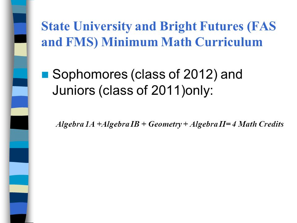 State University and Bright Futures (FAS and FMS) Minimum Math Curriculum Sophomores (class of 2012) and Juniors (class of 2011)only: Algebra 1A +Algebra IB + Geometry + Algebra II= 4 Math Credits