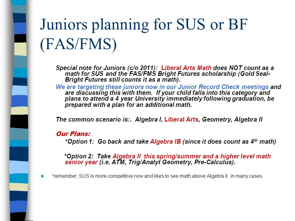Juniors planning for SUS or BF (FAS/FMS) Special note for Juniors (c/o 2011): Liberal Arts Math does NOT count as a math for SUS and the FAS/FMS Bright Futures scholarship (Gold Seal- Bright Futures still counts it as a math).