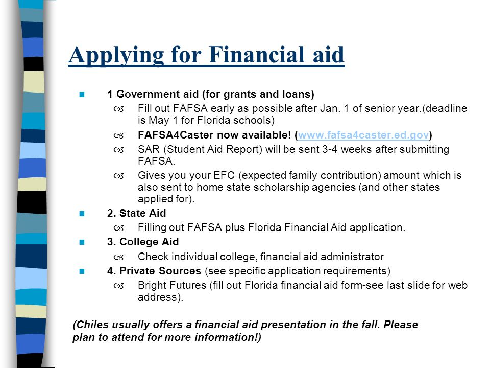 Applying for Financial aid 1 Government aid (for grants and loans) –Fill out FAFSA early as possible after Jan.