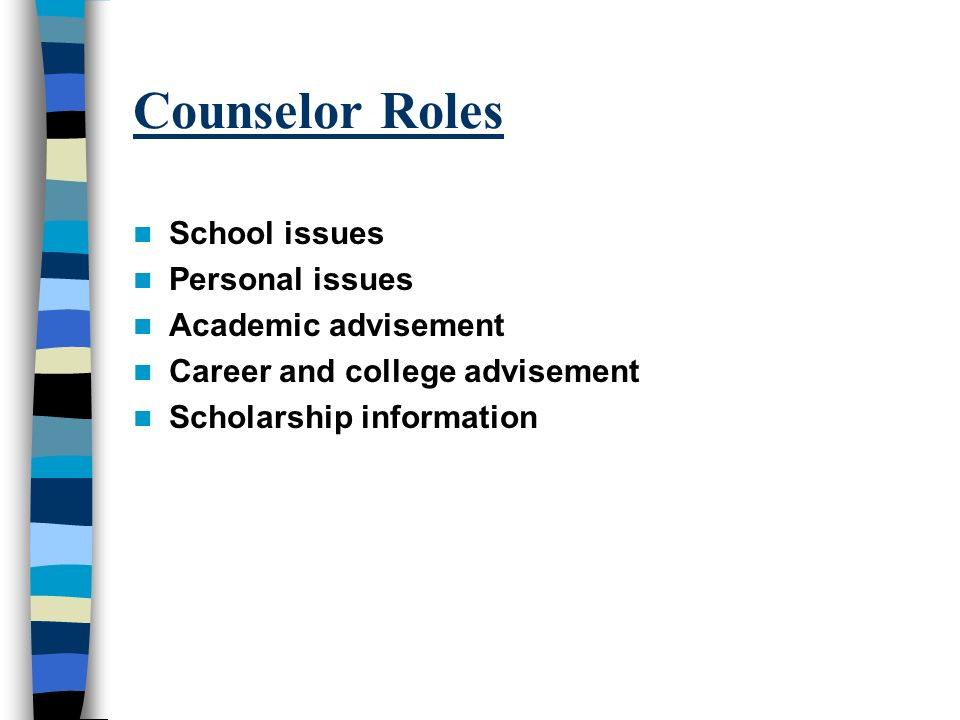 Counselor Roles School issues Personal issues Academic advisement Career and college advisement Scholarship information