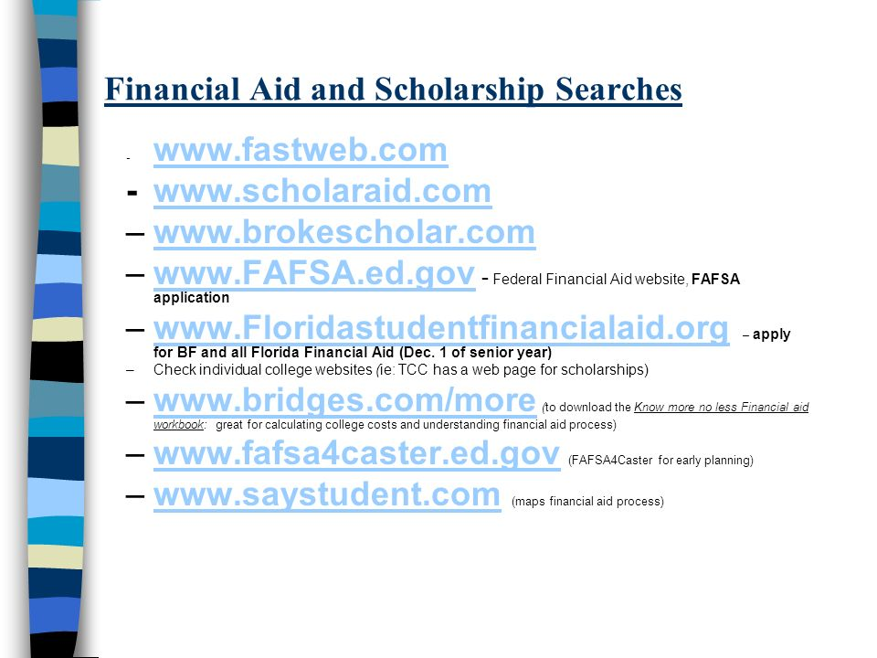 Financial Aid and Scholarship Searches - www.fastweb.com www.fastweb.com -www.scholaraid.comwww.scholaraid.com –www.brokescholar.comwww.brokescholar.com –www.FAFSA.ed.gov - Federal Financial Aid website, FAFSA applicationwww.FAFSA.ed.gov –www.Floridastudentfinancialaid.org – apply for BF and all Florida Financial Aid (Dec.