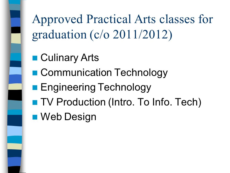Approved Practical Arts classes for graduation (c/o 2011/2012) Culinary Arts Communication Technology Engineering Technology TV Production (Intro.