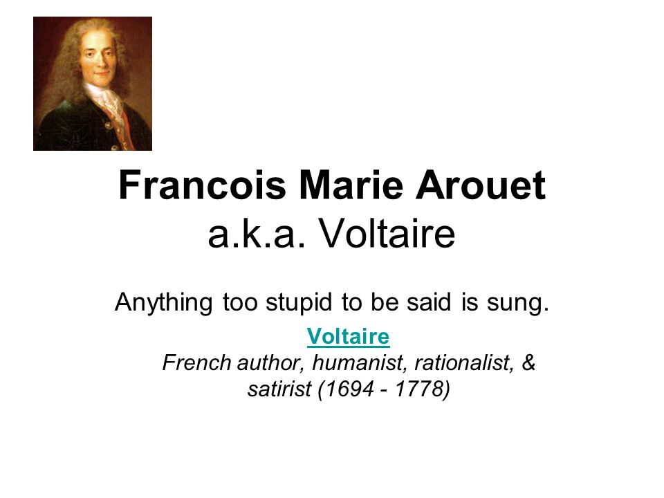 Francois Marie Arouet a.k.a. Voltaire Anything too stupid to be said is sung.