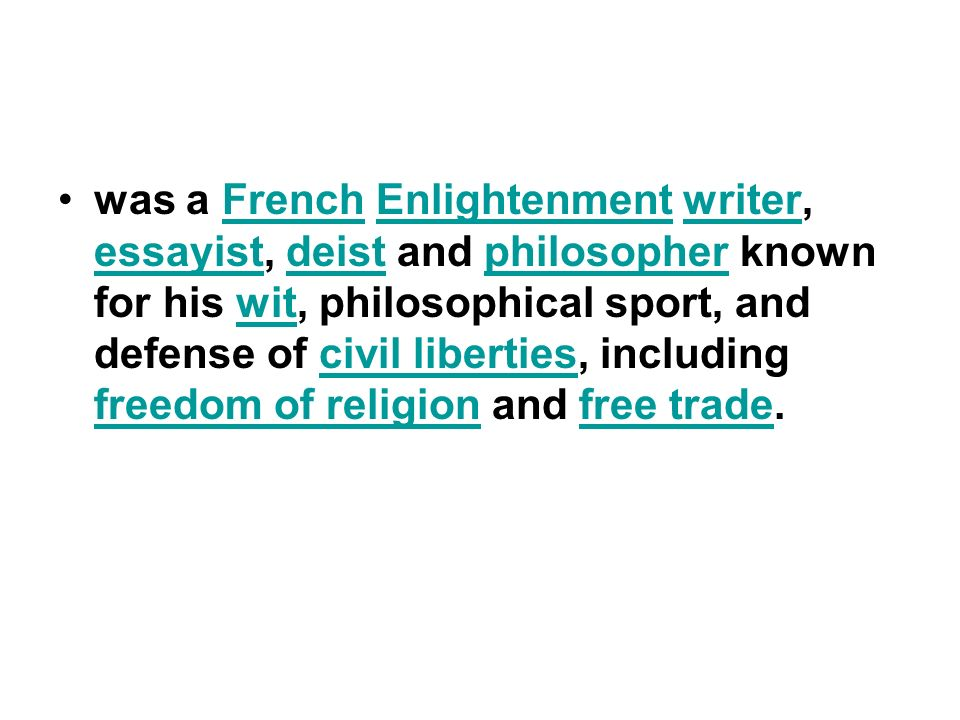 was a French Enlightenment writer, essayist, deist and philosopher known for his wit, philosophical sport, and defense of civil liberties, including freedom of religion and free trade.FrenchEnlightenmentwriter essayistdeistphilosopherwitcivil liberties freedom of religionfree trade