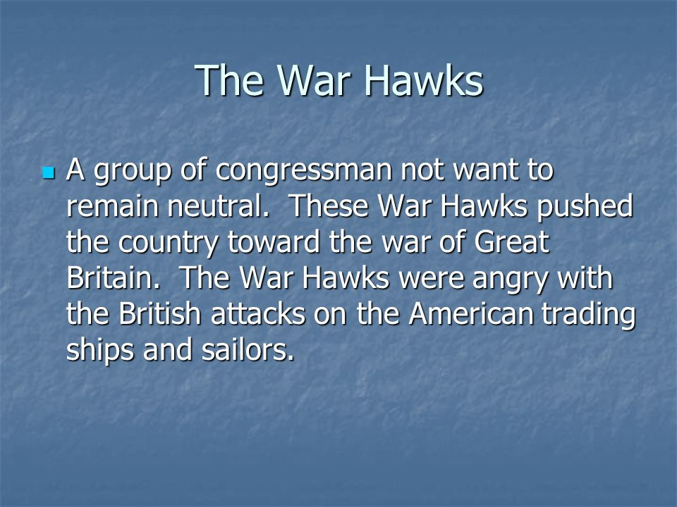 The War Hawks Great Britain and France were at war with Europe.