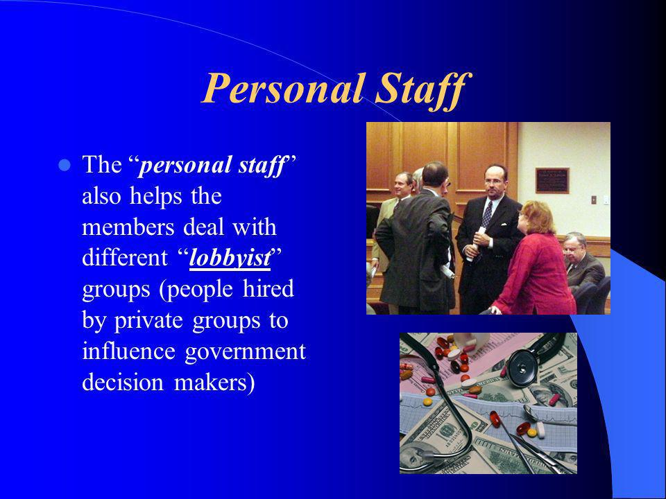 Personal Staff The personal staff also helps the members deal with different lobbyist groups (people hired by private groups to influence government decision makers)