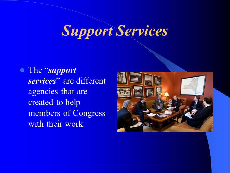 Support Services The support services are different agencies that are created to help members of Congress with their work.
