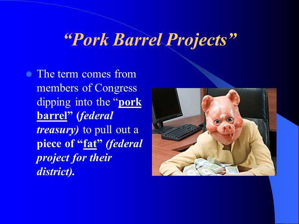 Pork Barrel Projects The term comes from members of Congress dipping into the pork barrel (federal treasury) to pull out a piece of fat (federal project for their district).