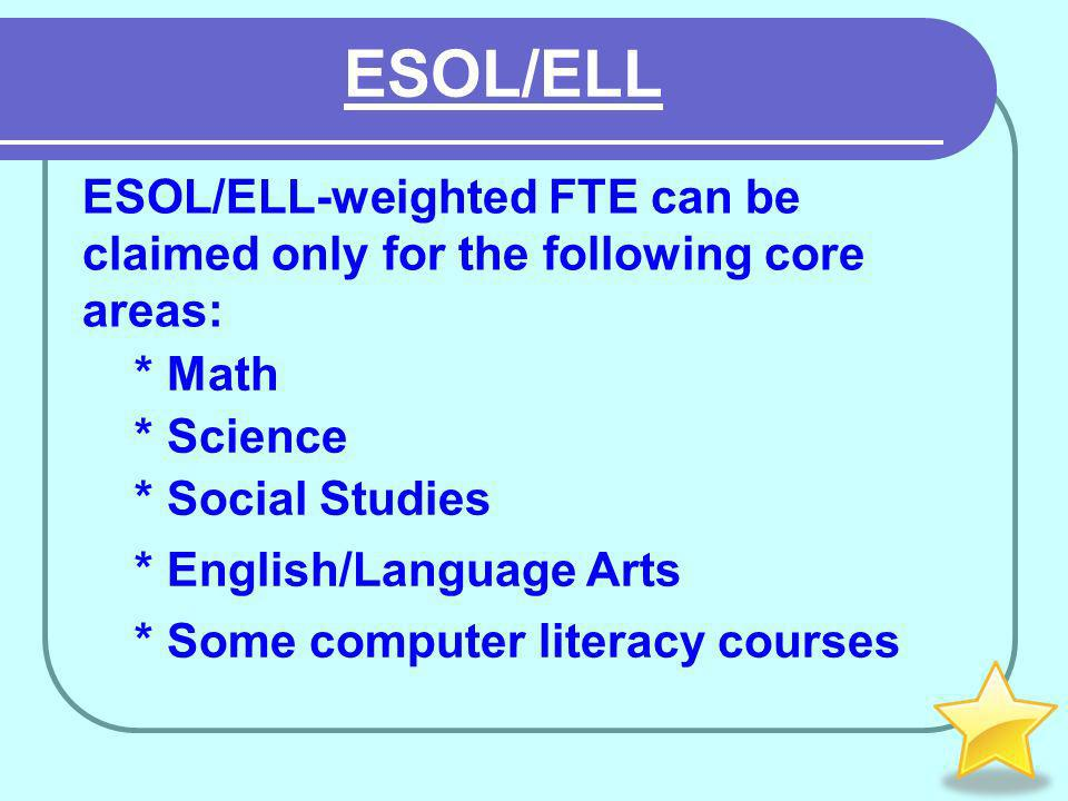 * Some computer literacy courses * English/Language Arts * Social Studies * Science * Math ESOL/ELL-weighted FTE can be claimed only for the following core areas: ESOL/ELL