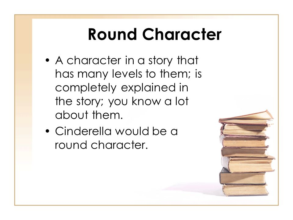 Round Character A character in a story that has many levels to them; is completely explained in the story; you know a lot about them.