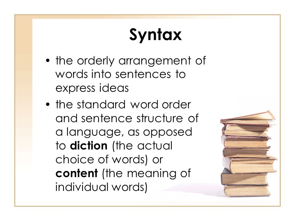 Syntax the orderly arrangement of words into sentences to express ideas the standard word order and sentence structure of a language, as opposed to diction (the actual choice of words) or content (the meaning of individual words)