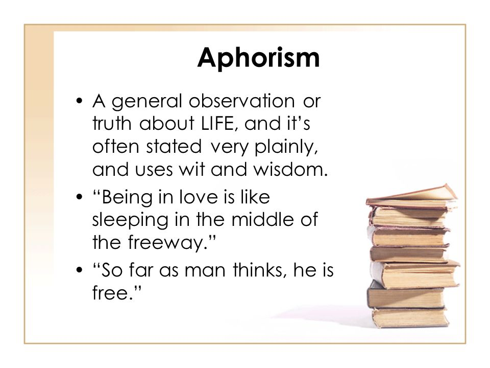 Aphorism A general observation or truth about LIFE, and its often stated very plainly, and uses wit and wisdom.
