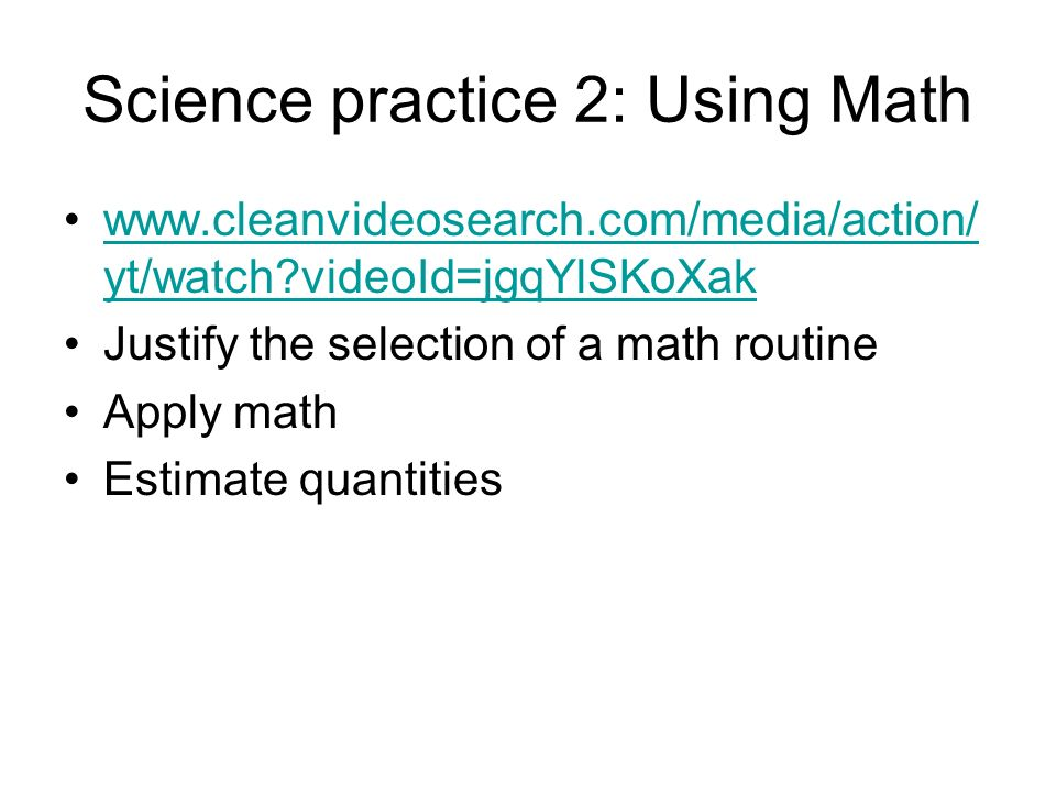 Science practice 2: Using Math www.cleanvideosearch.com/media/action/ yt/watch videoId=jgqYlSKoXakwww.cleanvideosearch.com/media/action/ yt/watch videoId=jgqYlSKoXak Justify the selection of a math routine Apply math Estimate quantities