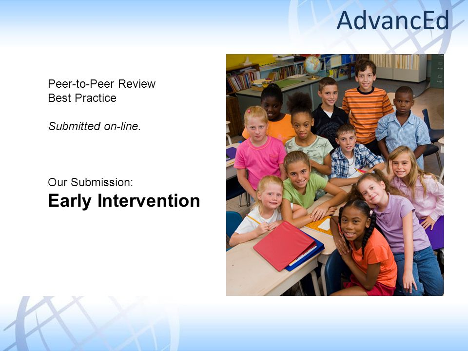 Peer-to-Peer Review Best Practice Submitted on-line. Our Submission: Early Intervention AdvancEd