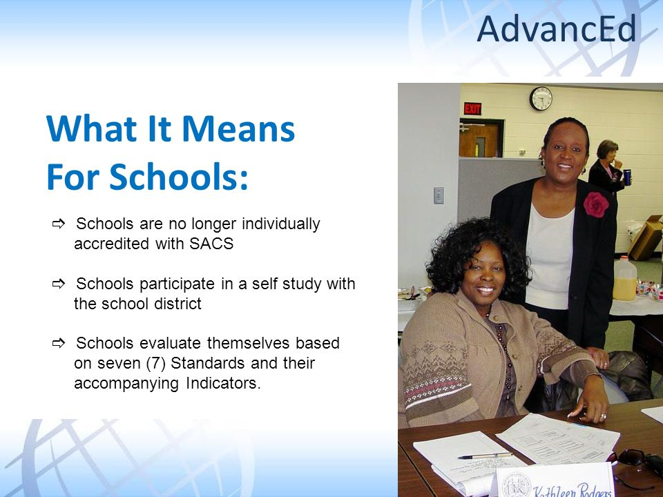 What It Means For Schools: Schools are no longer individually accredited with SACS Schools participate in a self study with the school district Schools evaluate themselves based on seven (7) Standards and their accompanying Indicators.