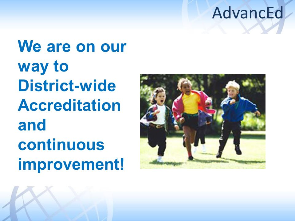 We are on our way to District-wide Accreditation and continuous improvement! AdvancEd