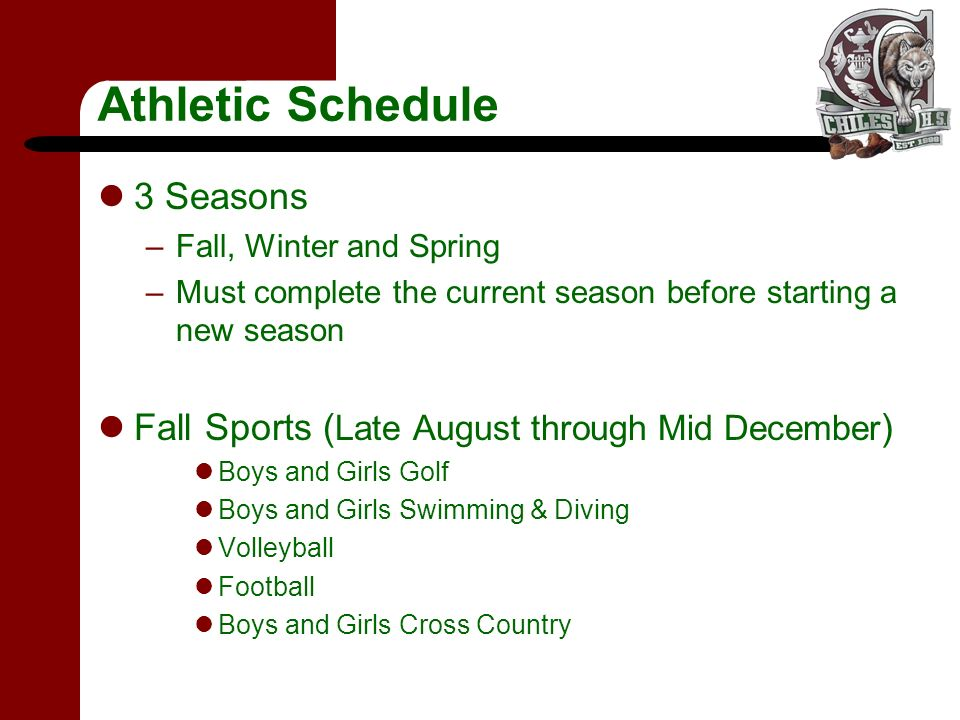 Athletic Schedule 3 Seasons –Fall, Winter and Spring –Must complete the current season before starting a new season Fall Sports ( Late August through Mid December ) Boys and Girls Golf Boys and Girls Swimming & Diving Volleyball Football Boys and Girls Cross Country