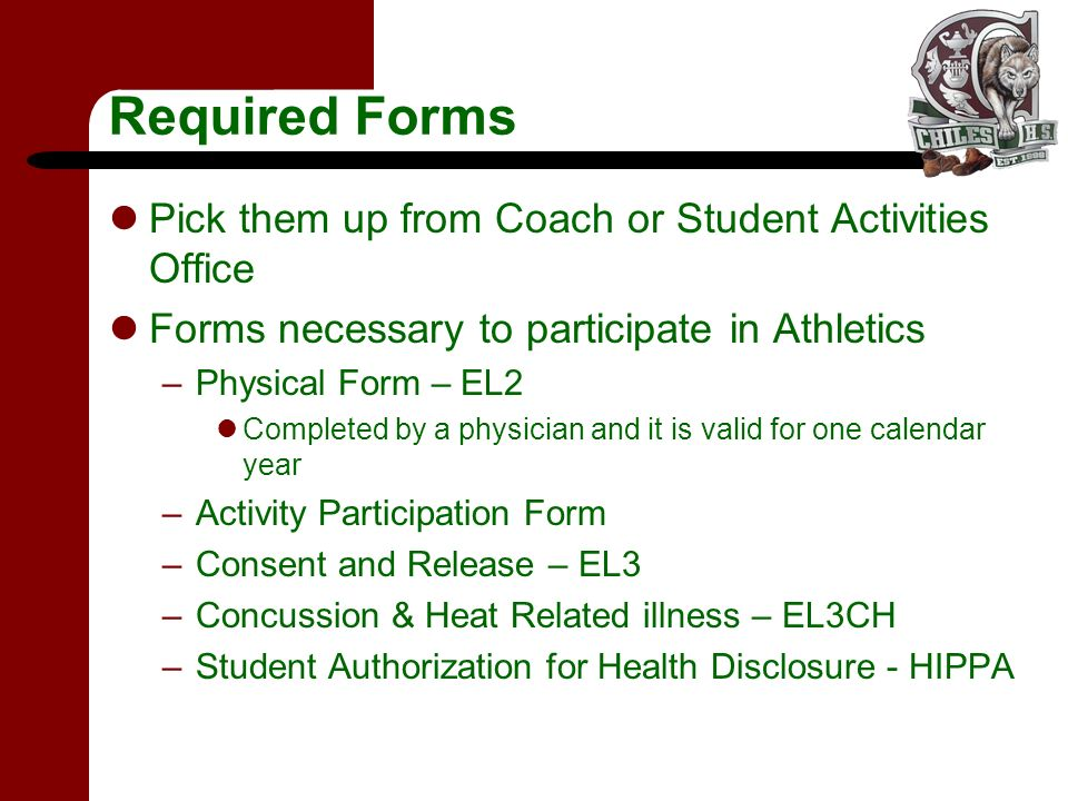 Required Forms Pick them up from Coach or Student Activities Office Forms necessary to participate in Athletics –Physical Form – EL2 Completed by a physician and it is valid for one calendar year –Activity Participation Form –Consent and Release – EL3 –Concussion & Heat Related illness – EL3CH –Student Authorization for Health Disclosure - HIPPA