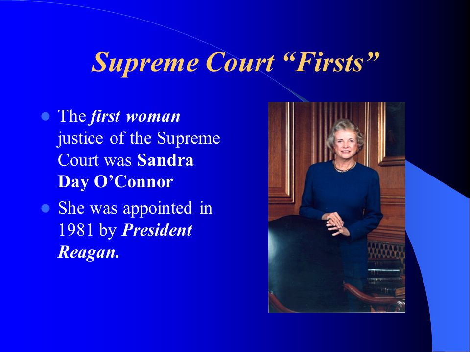 Supreme Court Firsts The first woman justice of the Supreme Court was Sandra Day OConnor She was appointed in 1981 by President Reagan.