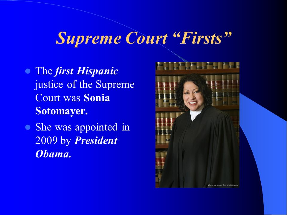 Supreme Court Firsts The first Hispanic justice of the Supreme Court was Sonia Sotomayer.