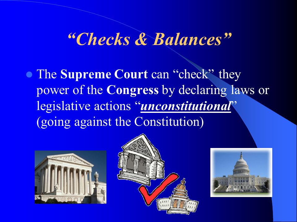 Checks & Balances The Supreme Court can check they power of the Congress by declaring laws or legislative actions unconstitutional (going against the Constitution)