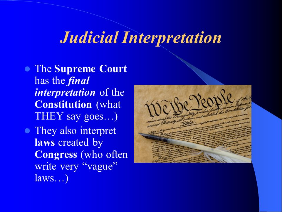 Judicial Interpretation The Supreme Court has the final interpretation of the Constitution (what THEY say goes…) They also interpret laws created by Congress (who often write very vague laws…)