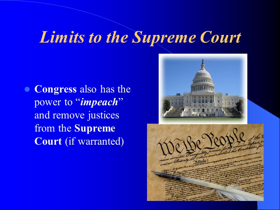 Limits to the Supreme Court Congress also has the power to impeach and remove justices from the Supreme Court (if warranted)