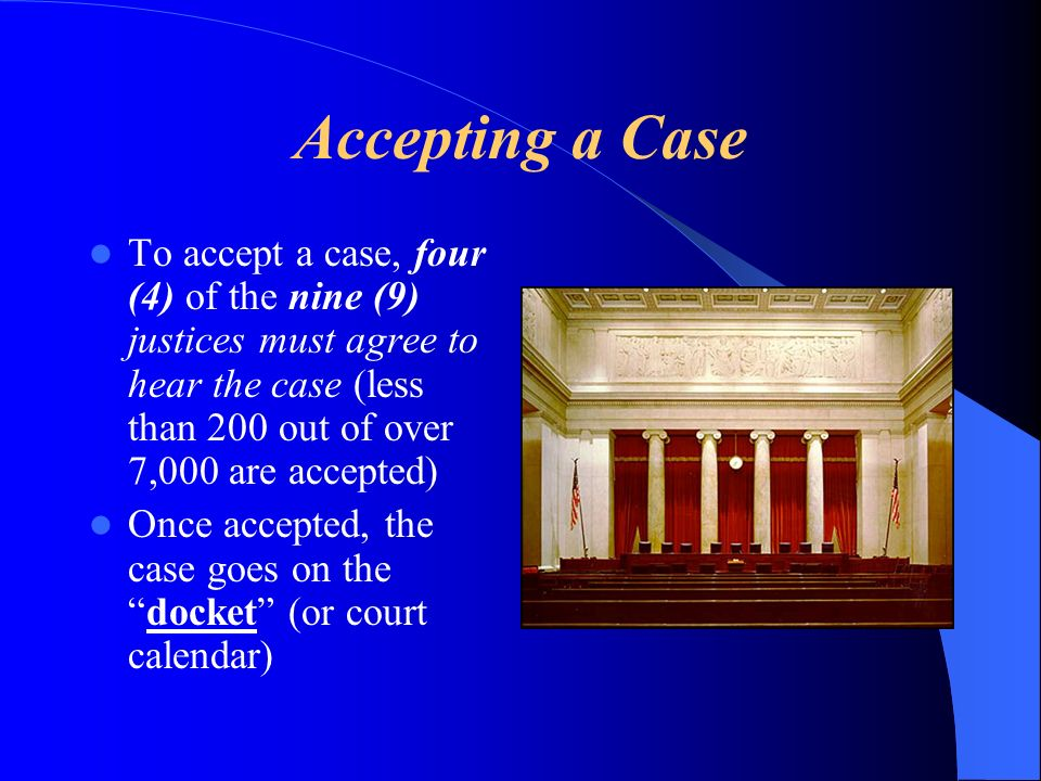Accepting a Case To accept a case, four (4) of the nine (9) justices must agree to hear the case (less than 200 out of over 7,000 are accepted) Once accepted, the case goes on thedocket (or court calendar)