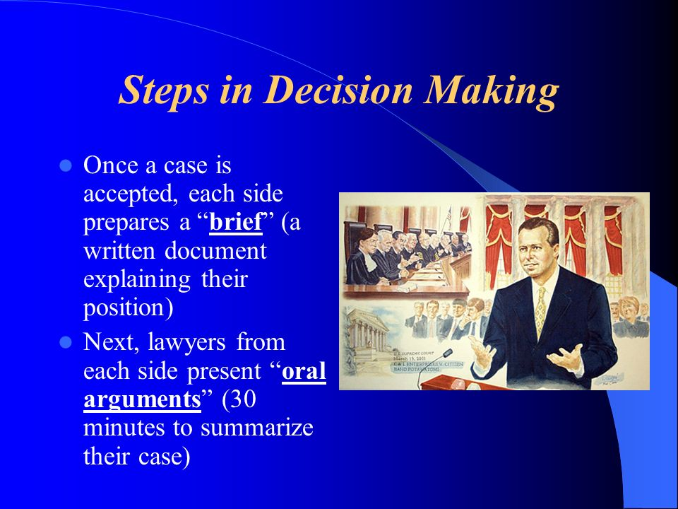 Steps in Decision Making Once a case is accepted, each side prepares a brief (a written document explaining their position) Next, lawyers from each side present oral arguments (30 minutes to summarize their case)