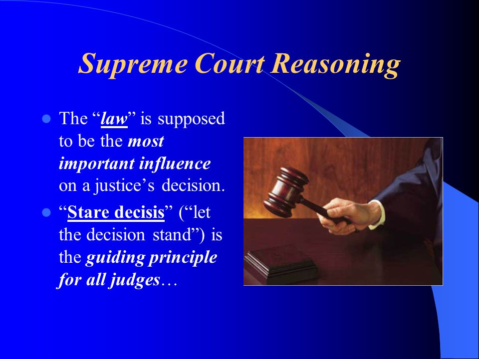 Supreme Court Reasoning The law is supposed to be the most important influence on a justices decision.