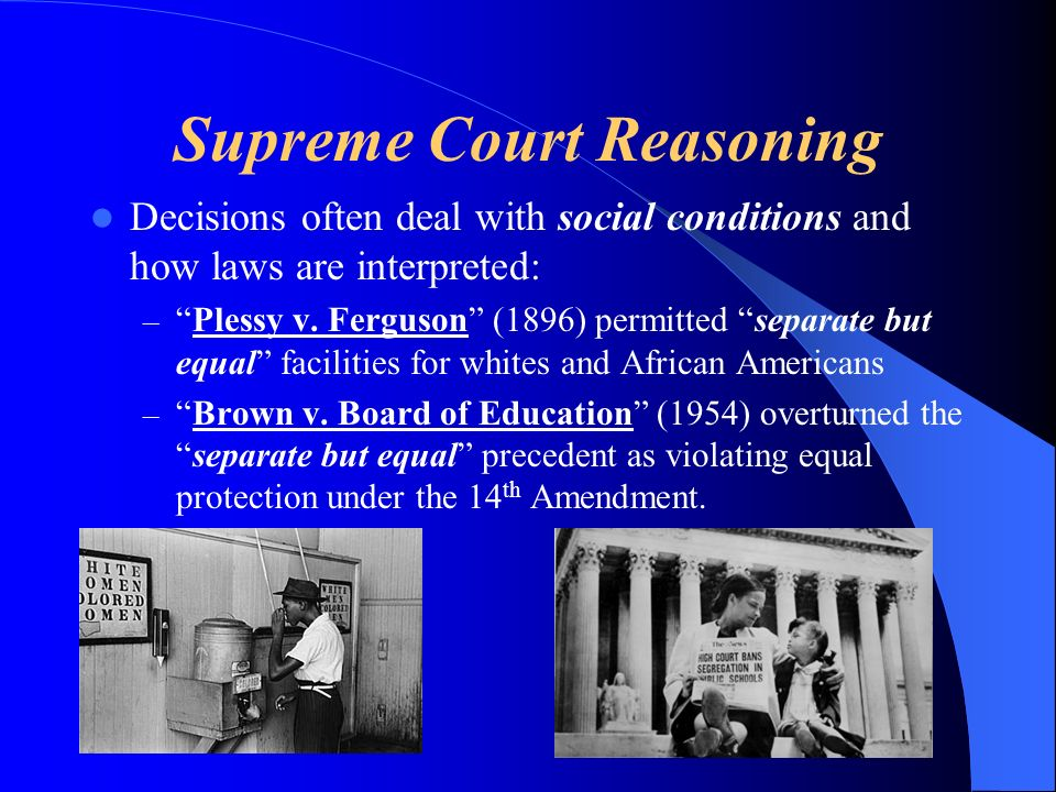 Supreme Court Reasoning Decisions often deal with social conditions and how laws are interpreted: –Plessy v.