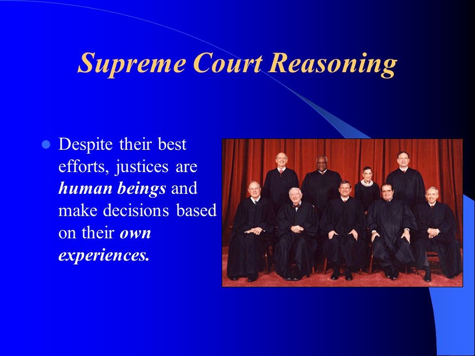 Supreme Court Reasoning Despite their best efforts, justices are human beings and make decisions based on their own experiences.