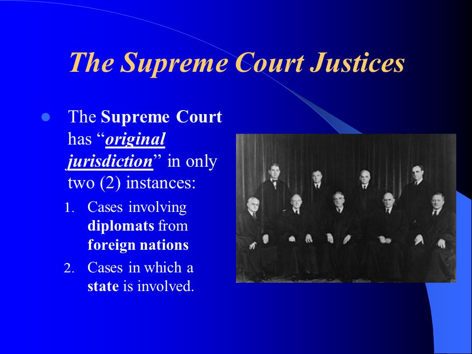 The Supreme Court Justices The Supreme Court has original jurisdiction in only two (2) instances: 1.