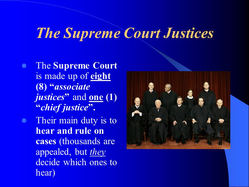 The Supreme Court Justices The Supreme Court is made up of eight (8) associate justices and one (1)chief justice.