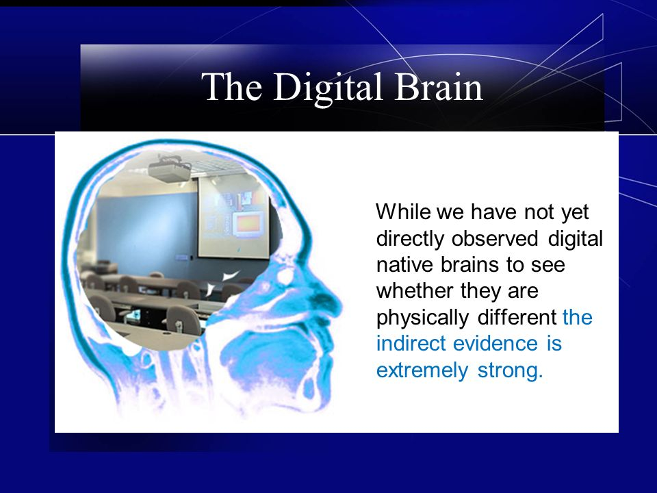 The Digital Brain While we have not yet directly observed digital native brains to see whether they are physically different the indirect evidence is extremely strong.