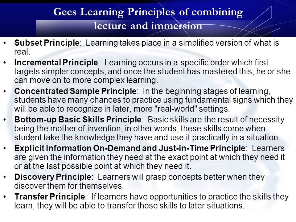 Gees Learning Principles of combining lecture and immersion Subset Principle: Learning takes place in a simplified version of what is real.