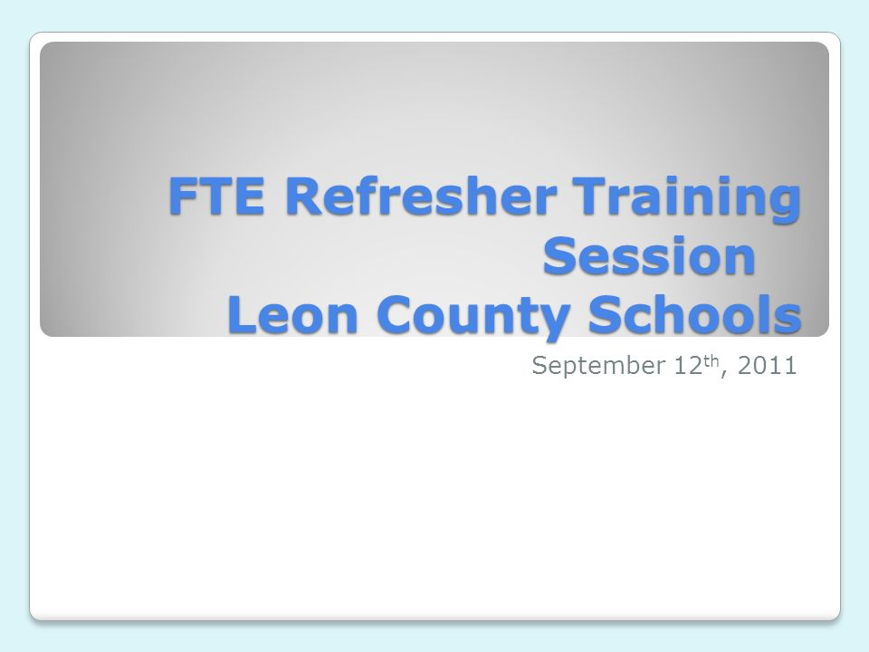 FTE Refresher Training Session Leon County Schools September 12 th, 2011