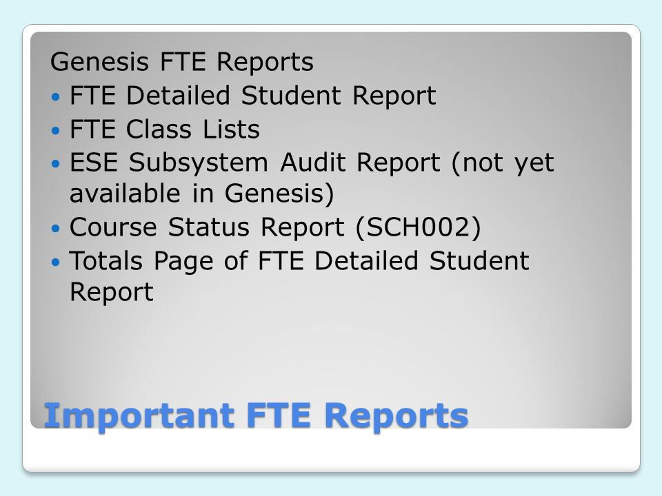Important FTE Reports Genesis FTE Reports FTE Detailed Student Report FTE Class Lists ESE Subsystem Audit Report (not yet available in Genesis) Course Status Report (SCH002) Totals Page of FTE Detailed Student Report