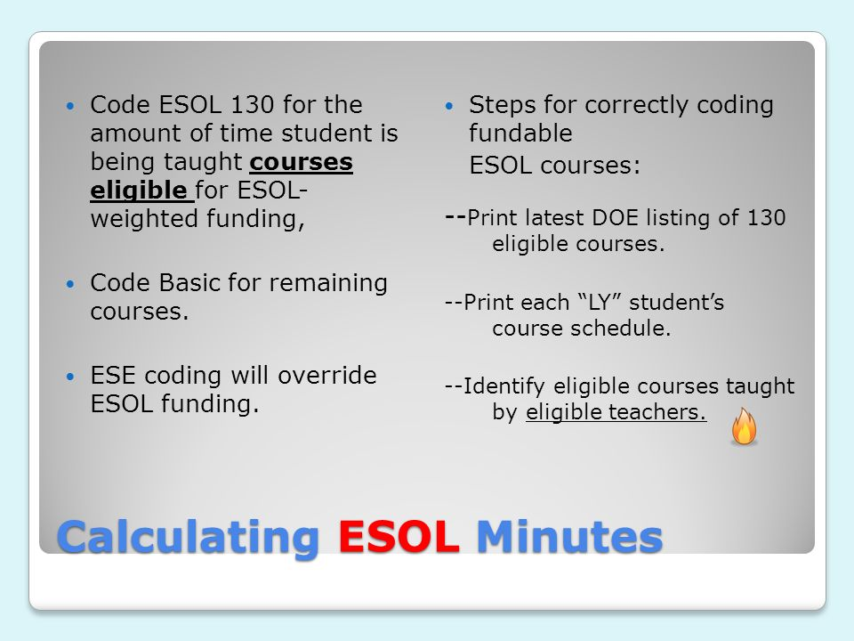 Calculating ESOL Minutes Code ESOL 130 for the amount of time student is being taught courses eligible for ESOL- weighted funding, Code Basic for remaining courses.