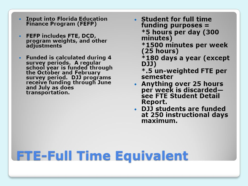 FTE-Full Time Equivalent Input into Florida Education Finance Program (FEFP) FEFP includes FTE, DCD, program weights, and other adjustments Funded is calculated during 4 survey periods.