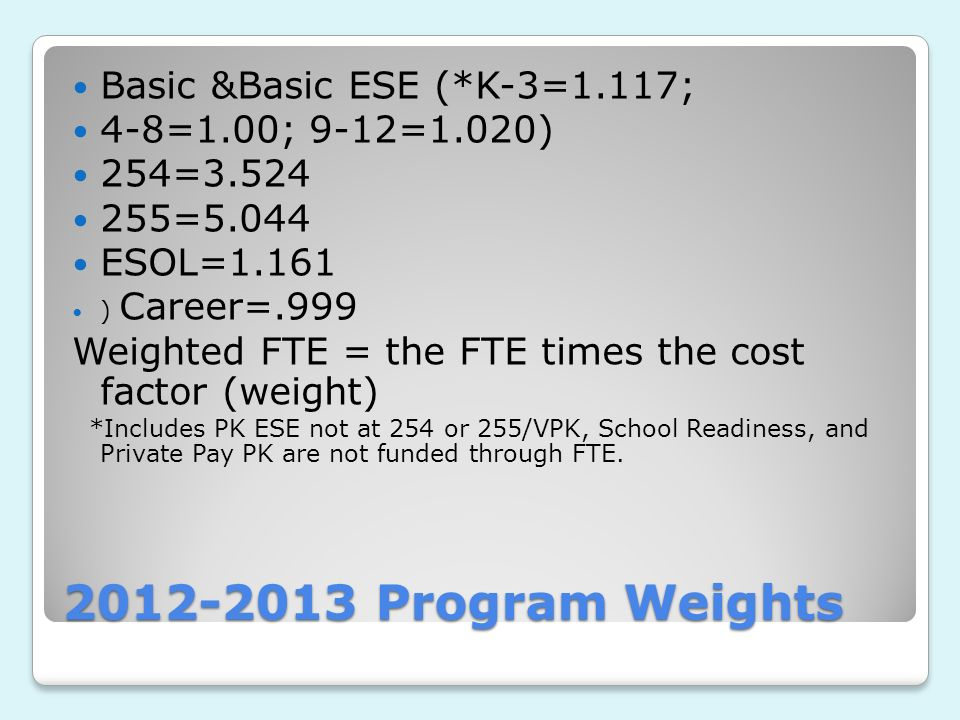 2012-2013 Program Weights Basic &Basic ESE (*K-3=1.117; 4-8=1.00; 9-12=1.020) 254=3.524 255=5.044 ESOL=1.161 ) Career=.999 Weighted FTE = the FTE times the cost factor (weight) *Includes PK ESE not at 254 or 255/VPK, School Readiness, and Private Pay PK are not funded through FTE.